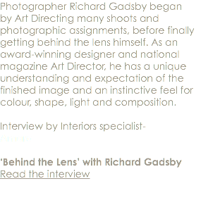 Photographer Richard Gadsby began by Art Directing many shoots and photographic assignments, before finally getting behind the lens himself. As an award-winning designer and national magazine Art Director, he has a unique understanding and expectation of the finished image and an instinctive feel for colour, shape, light and composition. Interview by Interiors specialist- Amara 'Behind the Lens' with Richard Gadsby Read the interview