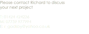 Please contact Richard to discuss your next project T: 01424 424236 M: 07759 977994 E: r_gadsby@yahoo.co.uk