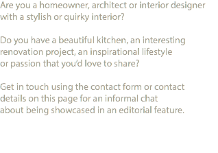 Are you a homeowner, architect or interior designer with a stylish or quirky interior? Do you have a beautiful kitchen, an interesting renovation project, an inspirational lifestyle or passion that you'd love to share? Get in touch using the contact form or contact details on this page for an informal chat about being showcased in an editorial feature.